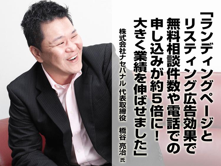 ランディングページとリスティング広告効果で大きく業績を伸ばせました。株式会社ナセバナル 橋谷亮治氏